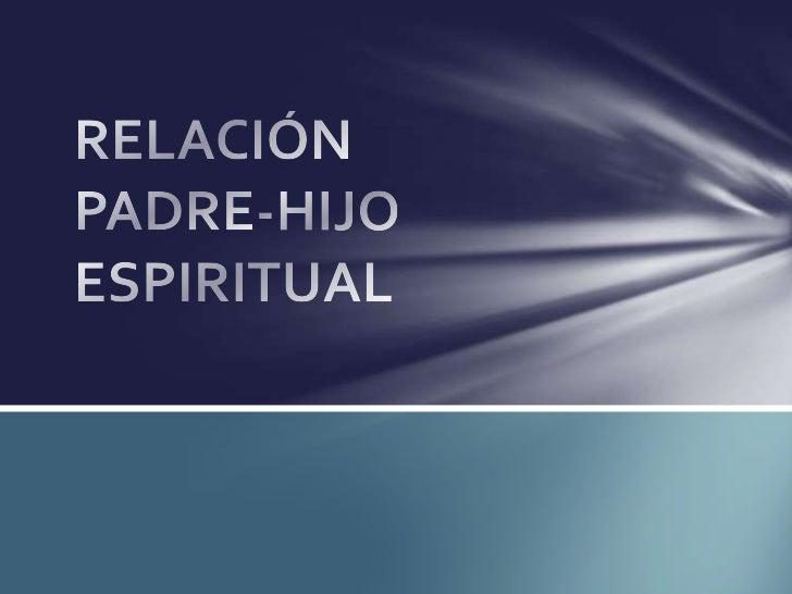 RELACIÓN PADRE –HIJIO ESPIRITUALA. UNIDAD BASERELACIÓN DE1. FLUJO DE INSPIRACIÓN Y GRACIA2. COMUNICACIÓN3. OBEDIENCIA4. AR...