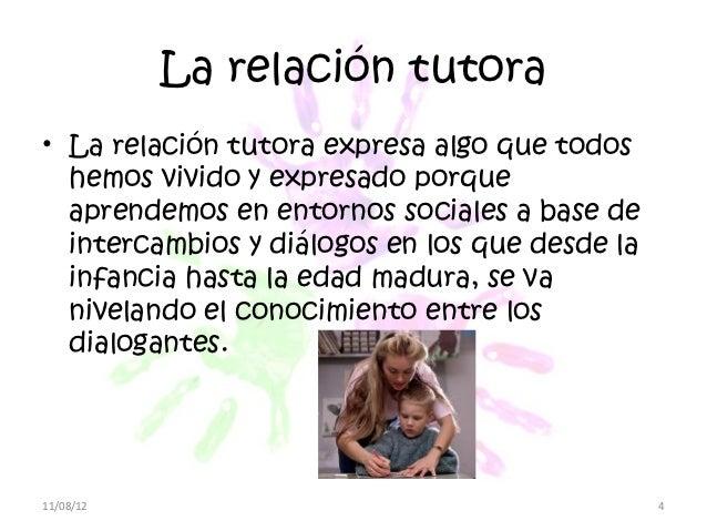 La relación tutora• La relación tutora expresa algo que todos  hemos vivido y expresado porque  aprendemos en entornos soc...