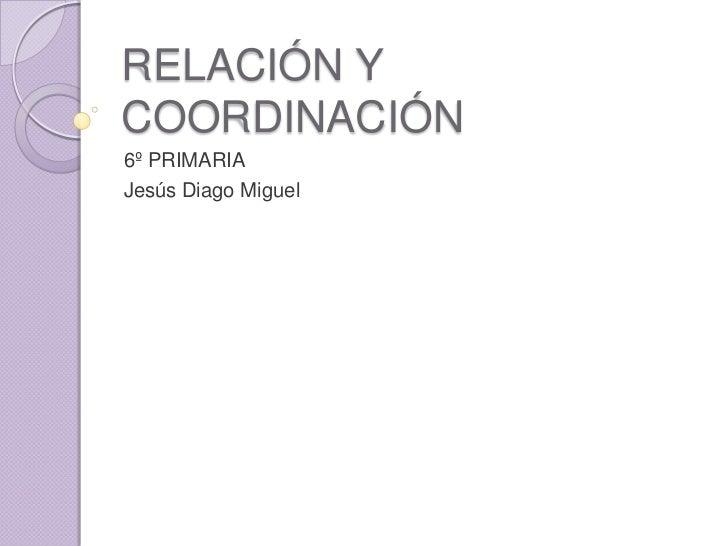 RELACIÓN YCOORDINACIÓN6º PRIMARIAJesús Diago Miguel
