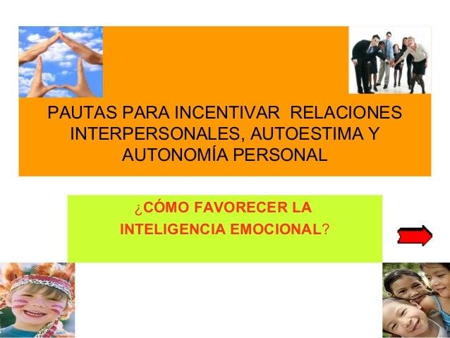PAUTAS PARA INCENTIVAR RELACIONES INTERPERSONALES, AUTOESTIMA Y AUTONOMÍA PERSONAL ¿CÓMO FAVORECER LA INTELIGENCIA EMOCION...