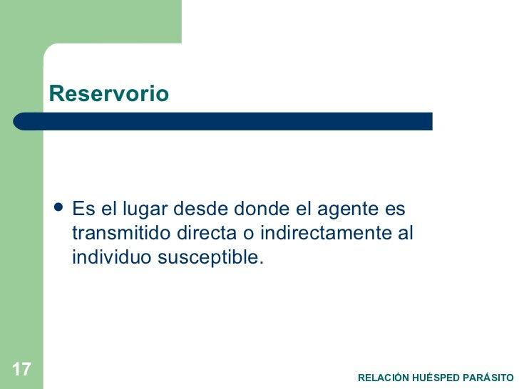 Reservorio <ul><li>Es el lugar desde donde el agente es transmitido directa o indirectamente al individuo susceptible. </l...