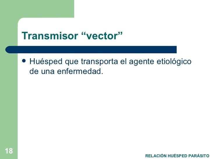 """Transmisor """"vector"""" <ul><li>Huésped que transporta el agente etiológico de una enfermedad. </li></ul>RELACIÓN HUÉSPED PARÁ..."""