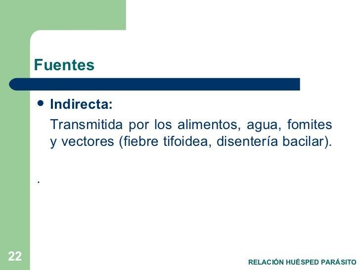 Fuentes  <ul><li>Indirecta: </li></ul><ul><li>Transmitida por los alimentos, agua, fomites y vectores (fiebre tifoidea, di...