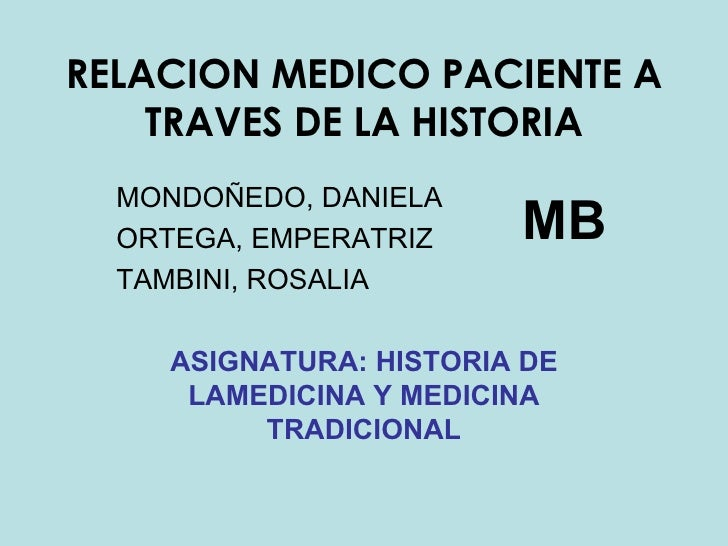 RELACION MEDICO PACIENTE A TRAVES DE LA HISTORIA MONDOÑEDO, DANIELA ORTEGA, EMPERATRIZ TAMBINI, ROSALIA ASIGNATURA: HISTOR...