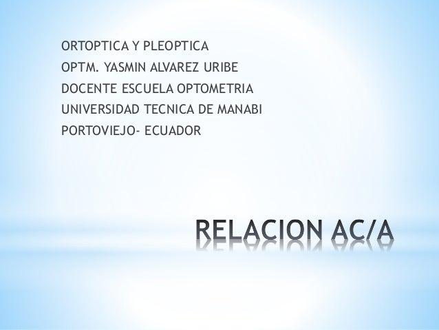 ORTOPTICA Y PLEOPTICA OPTM. YASMIN ALVAREZ URIBE DOCENTE ESCUELA OPTOMETRIA UNIVERSIDAD TECNICA DE MANABI PORTOVIEJO- ECUA...