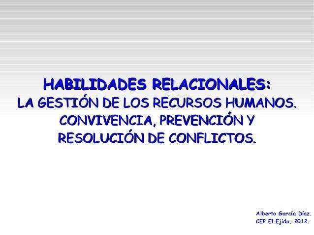 HABILIDADES RELACIONALES:LA GESTIÓN DE LOS RECURSOS HUMANOS.      CONVIVENCIA, PREVENCIÓN Y     RESOLUCIÓN DE CONFLICTOS. ...