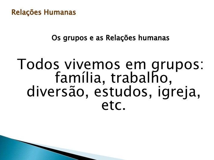 Relações Humanas<br />Os grupos e as Relações humanas<br />Todos vivemos em grupos: família, trabalho, diversão, estudos, ...