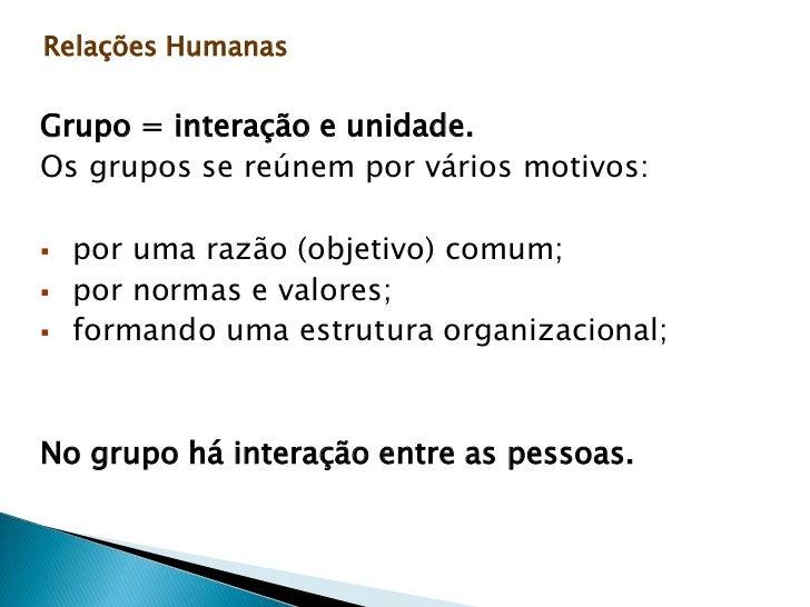 Relações Humanas<br />Grupo = interação e unidade.<br />Os grupos se reúnem por vários motivos:<br /><ul><li> por uma razã...