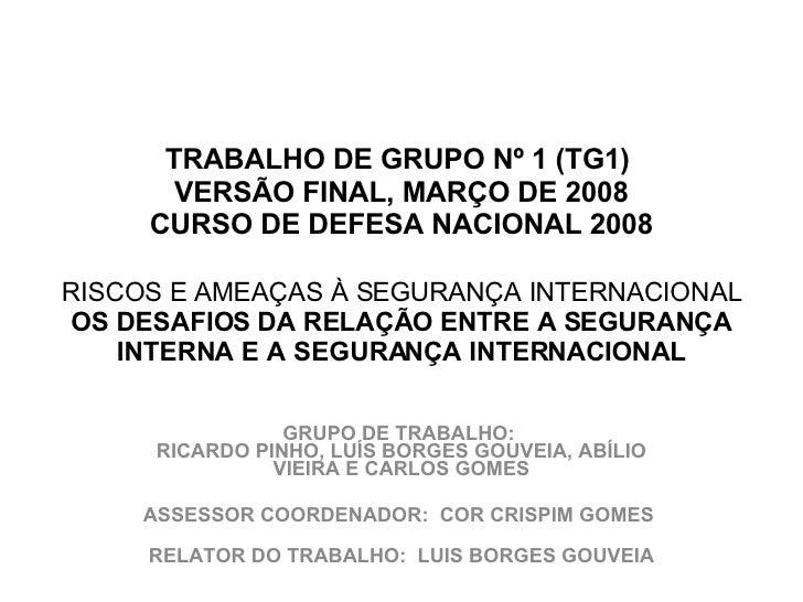 TRABALHO DE GRUPO Nº 1 (TG1)  VERSÃO FINAL, MARÇO DE 2008 CURSO DE DEFESA NACIONAL 2008  RISCOS E AMEAÇAS À SEGURANÇA ...