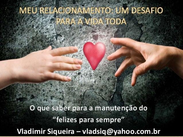 """O que saber para a manutenção do """"felizes para sempre"""" Vladimir Siqueira – vladsiq@yahoo.com.br"""