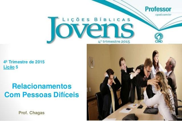 1 Relacionamentos Com Pessoas Difíceis 4º Trimestre de 2015 Lição 5 Prof. Chagas