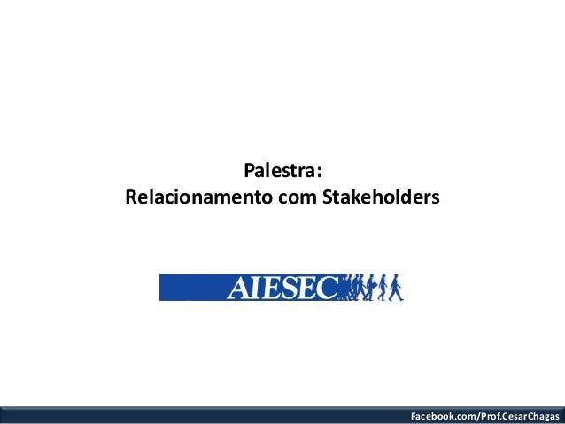Facebook.com/Prof.CesarChagasPalestra:Relacionamento com Stakeholders