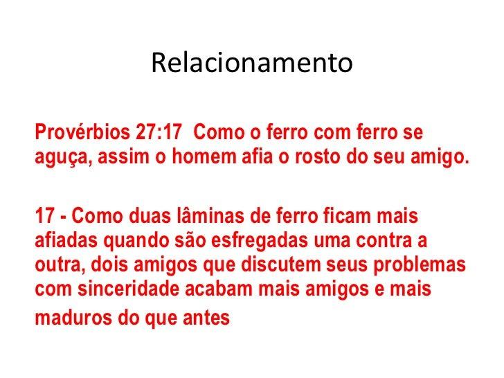 Relacionamento<br />Provérbios 27:17  Como o ferro com ferro se aguça, assim o homem afia o rosto do seu amigo.<br />17 - ...