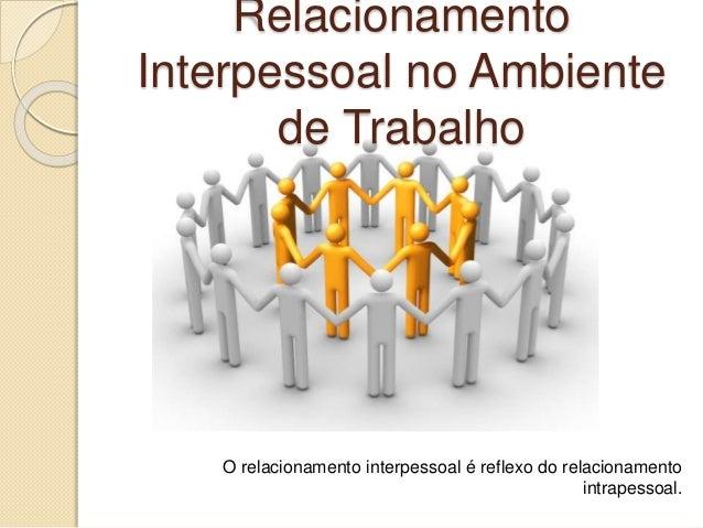 Relacionamento Interpessoal no Ambiente de Trabalho O relacionamento interpessoal é reflexo do relacionamento intrapessoal.