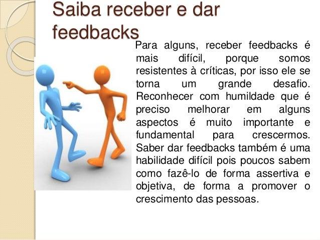Saiba receber e dar feedbacks Para alguns, receber feedbacks é mais difícil, porque somos resistentes à críticas, por isso...