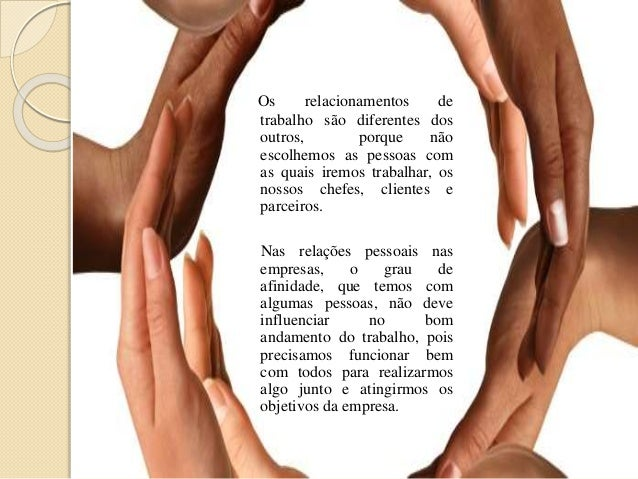 Os relacionamentos de trabalho são diferentes dos outros, porque não escolhemos as pessoas com as quais iremos trabalhar, ...