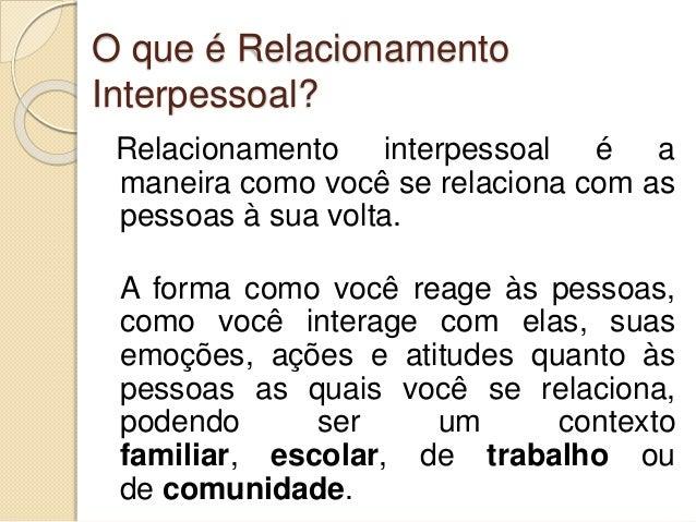 O que é Relacionamento Interpessoal? Relacionamento interpessoal é a maneira como você se relaciona com as pessoas à sua v...