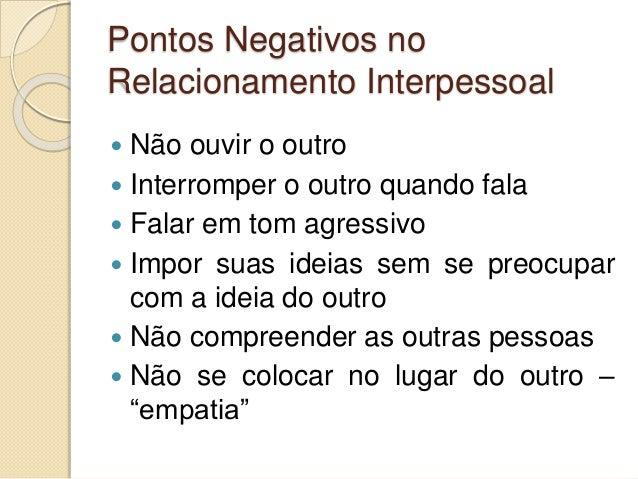 Pontos Negativos no Relacionamento Interpessoal  Não ouvir o outro  Interromper o outro quando fala  Falar em tom agres...