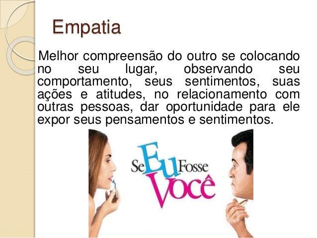 Empatia Melhor compreensão do outro se colocando no seu lugar, observando seu comportamento, seus sentimentos, suas ações ...
