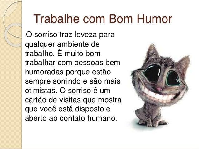 Trabalhe com Bom Humor O sorriso traz leveza para qualquer ambiente de trabalho. É muito bom trabalhar com pessoas bem hum...