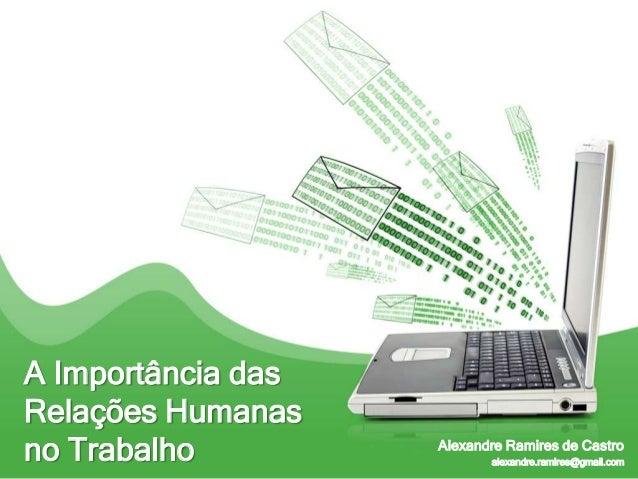 A Importância dasRelações Humanasno Trabalho         Alexandre Ramires de Castro                           alexandre.ramir...