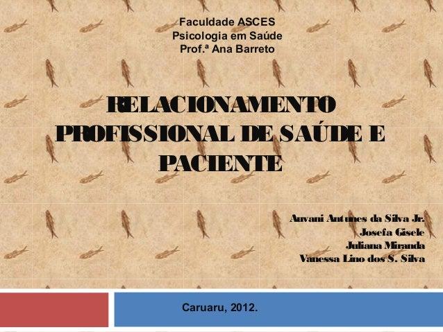 Faculdade ASCES        Psicologia em Saúde         Prof.ª Ana Barreto   RELACIONAMENTOPROFISSIONAL DE SAÚDE E       PACIEN...