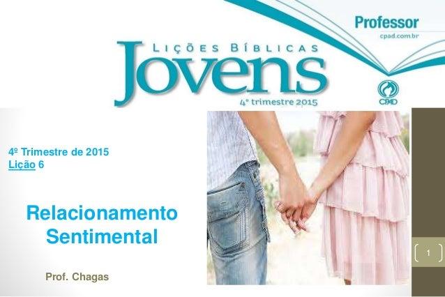 1 Relacionamento Sentimental 4º Trimestre de 2015 Lição 6 Prof. Chagas