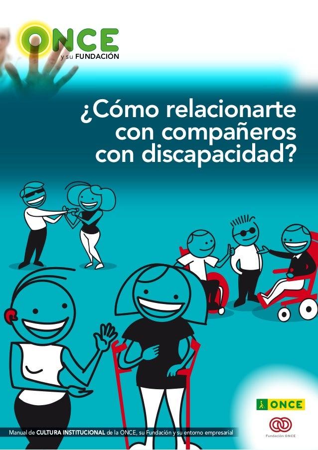 y su FUNDACIÓN  ¿Cómo relacionarte  con compañeros  con discapacidad?  Manual de CULTURA INSTITUCIONAL de la ONCE, su Fund...
