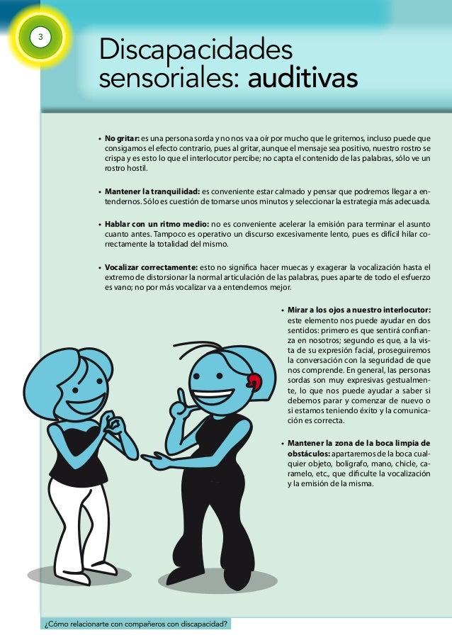 3  Discapacidades  sensoriales: auditivas  • No gritar: es una persona sorda y no nos va a oír por mucho que le gritemos, ...