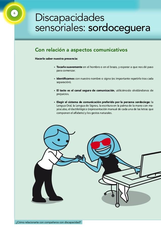 6  Discapacidades  sensoriales: sordoceguera  Con relación a aspectos comunicativos  Hacerle saber nuestra presencia:  • T...