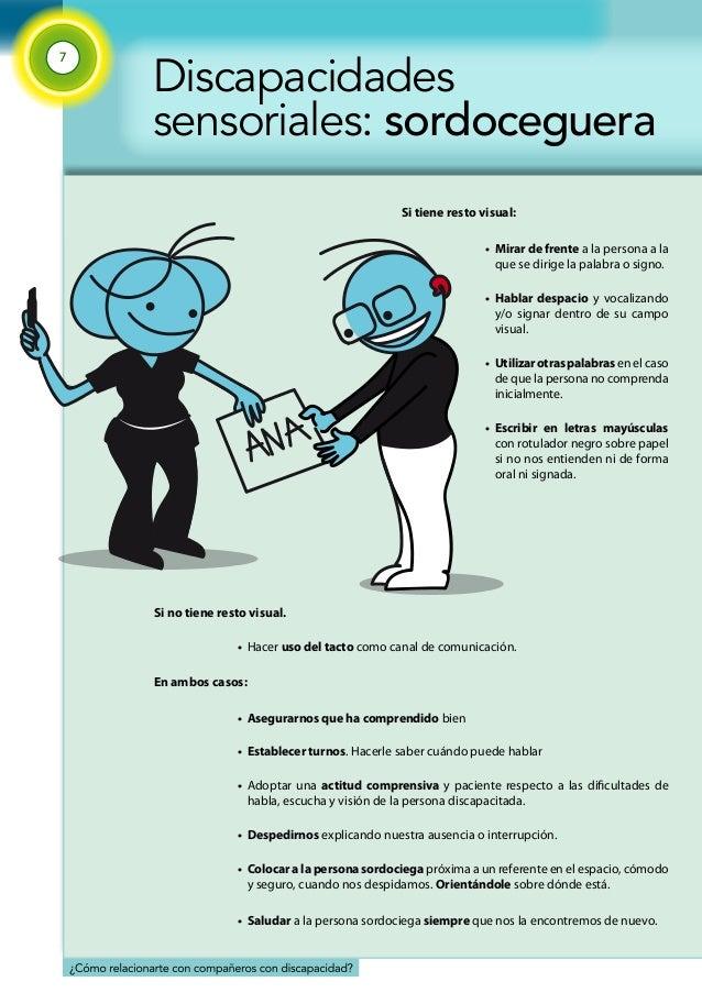 7  Discapacidades  sensoriales: sordoceguera  Si tiene resto visual:  • Mirar de frente a la persona a la  que se dirige l...