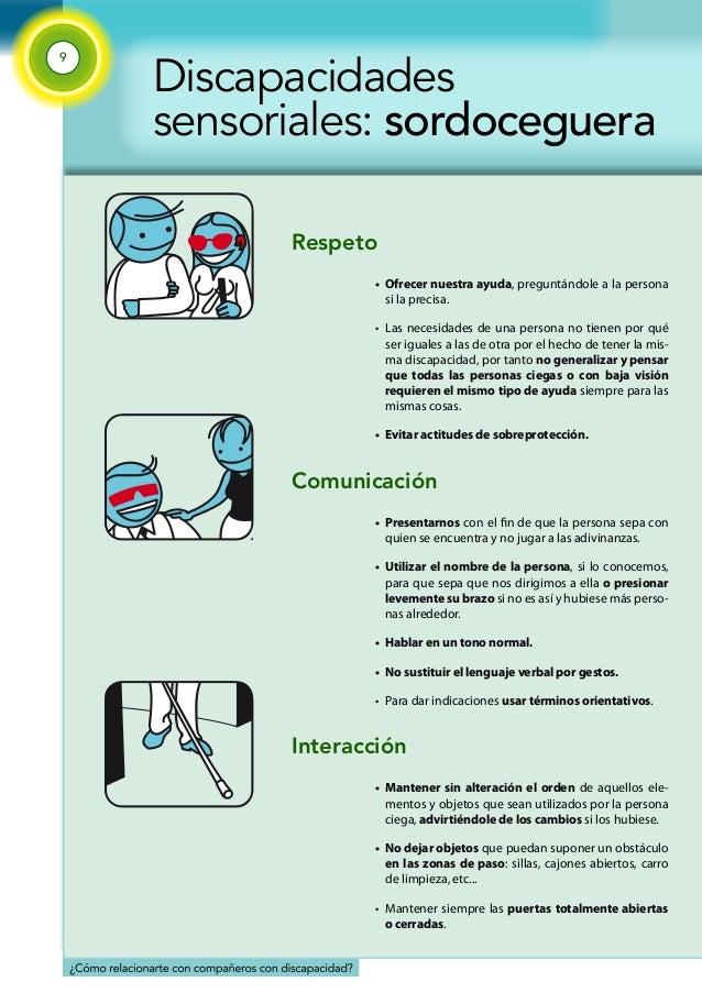 9  Discapacidades  sensoriales: sordoceguera  Respeto  • Ofrecer nuestra ayuda, preguntándole a la persona  si la precisa....
