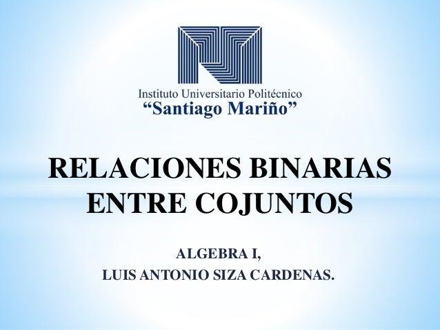 ALGEBRA I, LUIS ANTONIO SIZA CARDENAS. RELACIONES BINARIAS ENTRE COJUNTOS