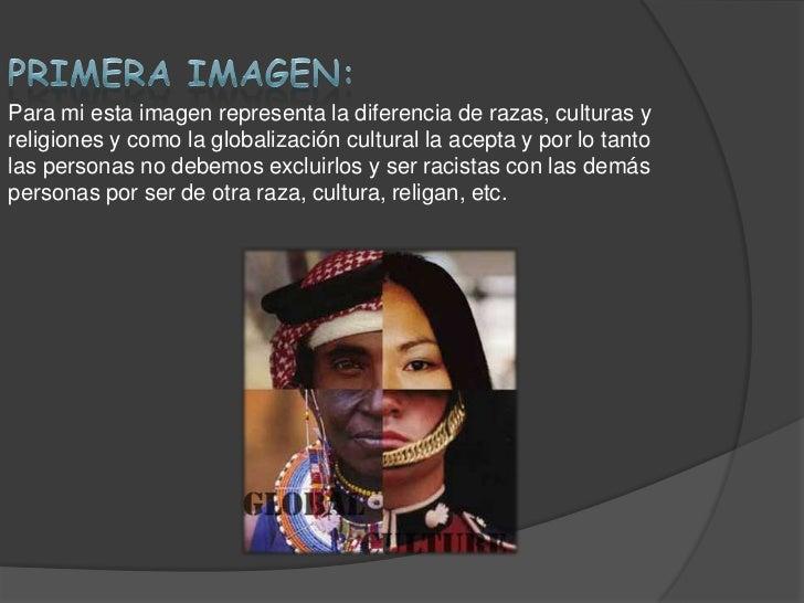 Para mi esta imagen representa la diferencia de razas, culturas yreligiones y como la globalización cultural la acepta y p...