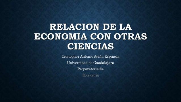 RELACION DE LA ECONOMIA CON OTRAS CIENCIAS Cristopher Antonio Aviña Espinoza Universidad de Guadalajara Preparatoria #4 Ec...