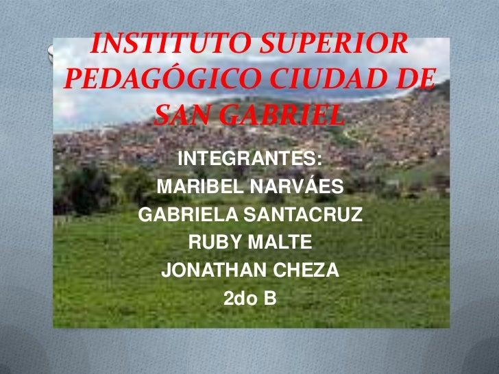 INSTITUTO SUPERIOR PEDAGÓGICO CIUDAD DE SAN GABRIEL<br />INTEGRANTES:<br />MARIBEL NARVÁES<br />GABRIELA SANTACRUZ<br />RU...