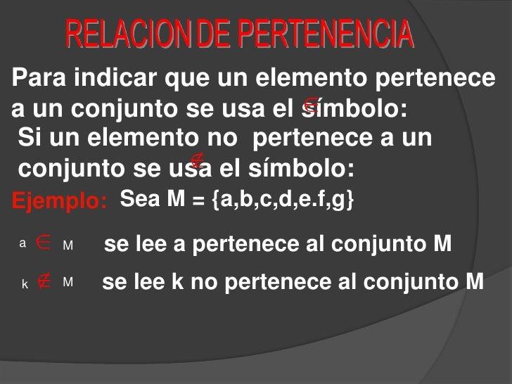 RELACIONDE PERTENENCIA<br />Para indicar que un elemento pertenece a un conjunto se usa el símbolo:<br />Si un elemento no...