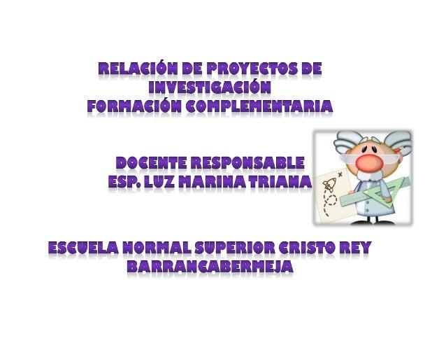 ESCUELA NORMAL SUPERIOR CRISTO REY Barrancabermeja RELACIÓN DE PROYECTOS INVESTIGATIVOS FORMACIÓN COMPLEMENTARIA - MAESTRO...