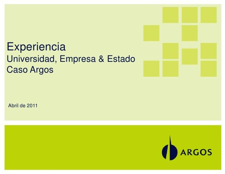 ExperienciaUniversidad, Empresa & EstadoCaso ArgosAbril de 20111