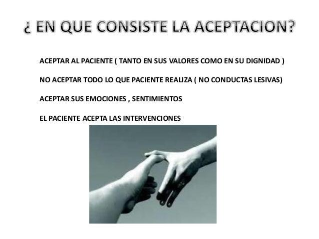 ACEPTAR AL PACIENTE ( TANTO EN SUS VALORES COMO EN SU DIGNIDAD ) NO ACEPTAR TODO LO QUE PACIENTE REALIZA ( NO CONDUCTAS LE...