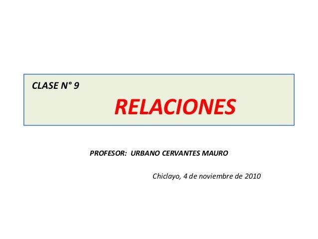 CLASE N° 9 RELACIONES PROFESOR: URBANO CERVANTES MAURO Chiclayo, 4 de noviembre de 2010