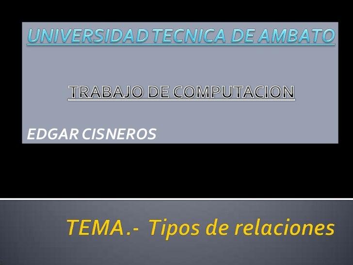 TRABAJO DE COMPUTACION<br />EDGAR CISNEROS<br />UNIVERSIDAD TECNICA DE AMBATO<br />TEMA.-  Tipos de relaciones<br />