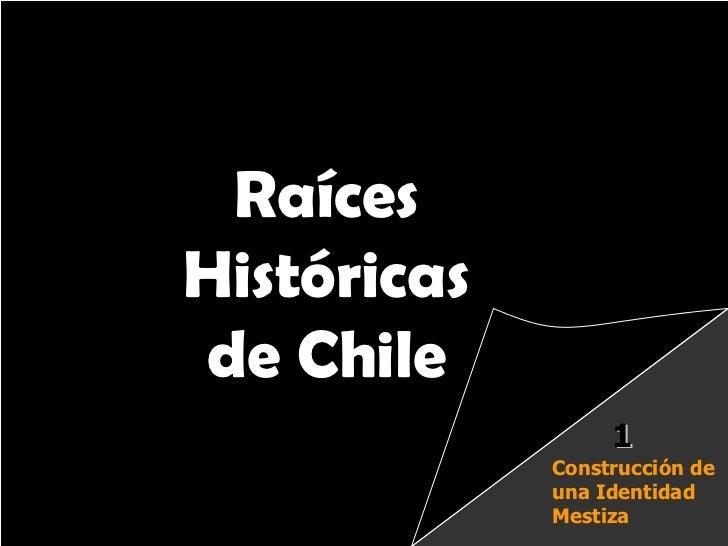 Raíces Históricas de Chile  U 1/  Raíces Históricas de Chile Construcción de una Identidad Mestiza 1