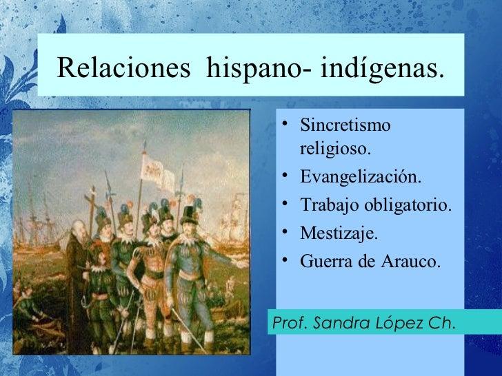 Relaciones  hispano- indígenas. <ul><li>Sincretismo religioso. </li></ul><ul><li>Evangelización. </li></ul><ul><li>Trabajo...
