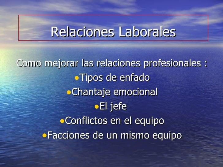 Relaciones Laborales <ul><li>Como mejorar las relaciones profesionales : </li></ul><ul><li>Tipos de enfado </li></ul><ul><...