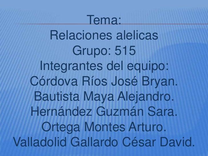 Tema:       Relaciones alelicas           Grupo: 515     Integrantes del equipo:   Córdova Ríos José Bryan.    Bautista Ma...