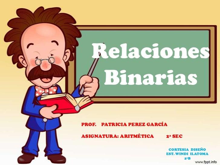 RelacionesBinarias<br />PROF.    PATRICIA PEREZ GARCÍA<br />ASIGNATURA: ARITMÉTICA          2ª SEC<br />CORTESIA  DISEÑO <...