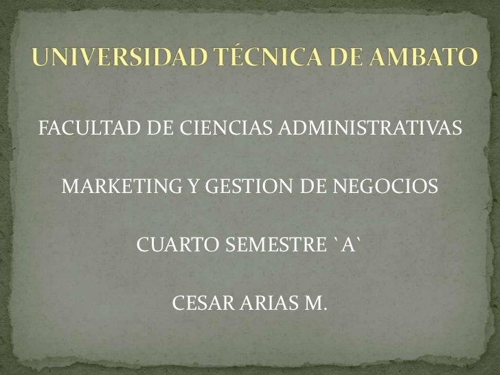 FACULTAD DE CIENCIAS ADMINISTRATIVAS<br />MARKETING Y GESTION DE NEGOCIOS<br />CUARTO SEMESTRE `A`<br />CESAR ARIAS M.<br ...