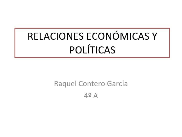 RELACIONES ECONÓMICAS Y POLÍTICAS Raquel Contero García 4º A