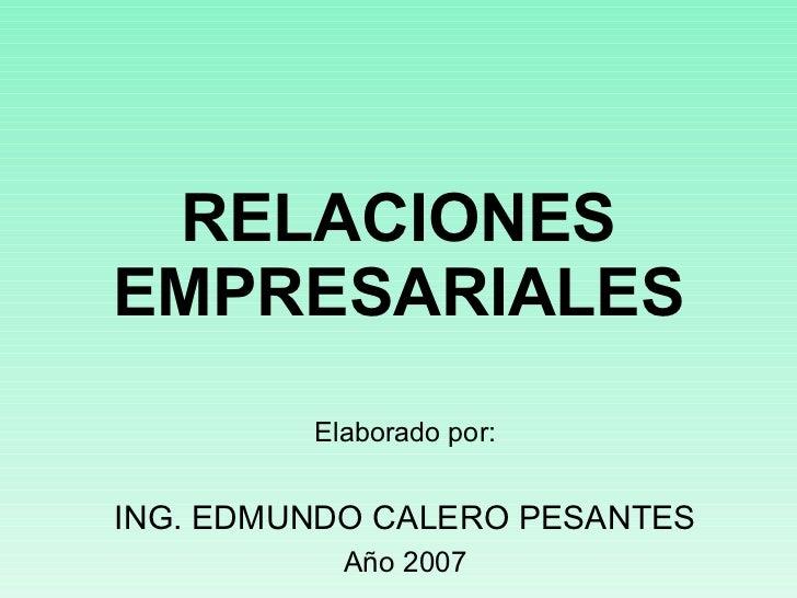 RELACIONES EMPRESARIALES Elaborado por: ING. EDMUNDO CALERO PESANTES Año 2007